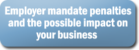 Employer mandate penalties and the possible impact on your business  